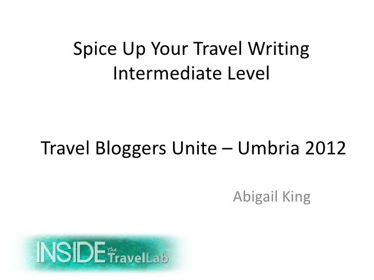 Spice Up Your Travel Writing        Intermediate LevelTravel Bloggers Unite – Umbria 2012                     Abigail King