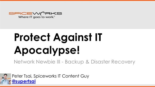 Protect Against IT Apocalypse! Network Newbie III - Backup & Disaster Recovery Peter Tsai, Spiceworks IT Content Guy  @sup...