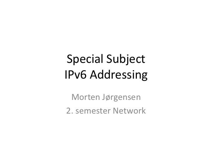 Special SubjectIPv6 Addressing<br />Morten Jørgensen<br />2. semester Network<br />