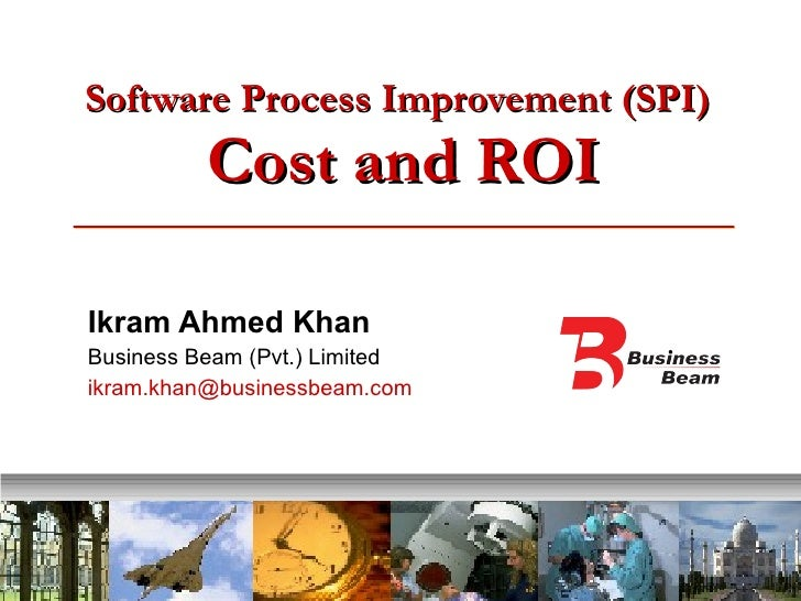 Software Process Improvement (SPI)   Cost and ROI Ikram Ahmed Khan Business Beam (Pvt.) Limited [email_address]