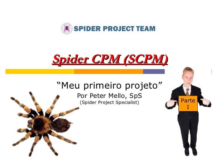"""Spider CPM (SCPM) """" Meu primeiro projeto"""" Por Peter Mello, SpS (Spider Project Specialist) Parte I"""