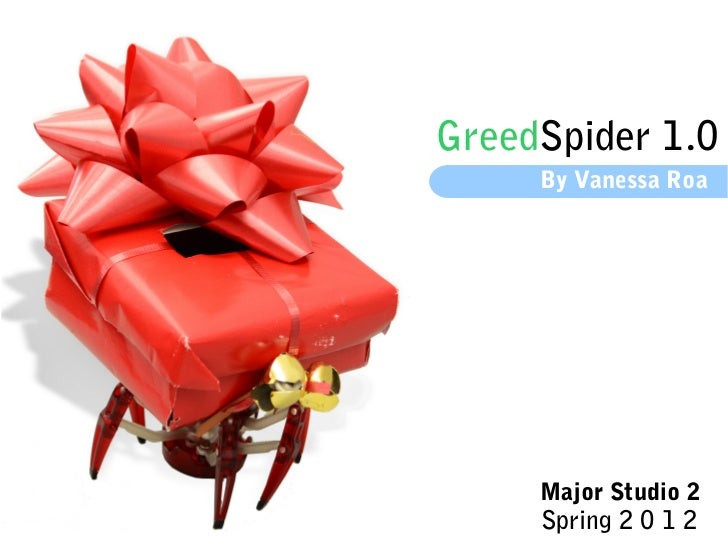 GreedSpider 1.0     By Vanessa Roa     Major Studio 2     Spring 2 0 1 2