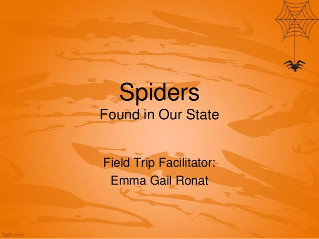 Spiders Found in Our State  Field Trip Facilitator: Emma Gail Ronat
