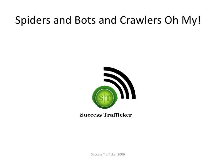 Spiders and Bots and Crawlers Oh My!<br />Success Trafficker 2009<br />
