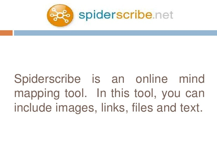 Spiderscribe is an online mindmapping tool. In this tool, you caninclude images, links, files and text.