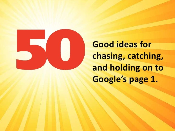 50 Good ideas for chasing, catching, and holding on to Google's page 1
