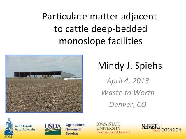 Particulate matter adjacentto cattle deep-beddedmonoslope facilitiesMindy J. SpiehsApril 4, 2013Waste to WorthDenver, CO