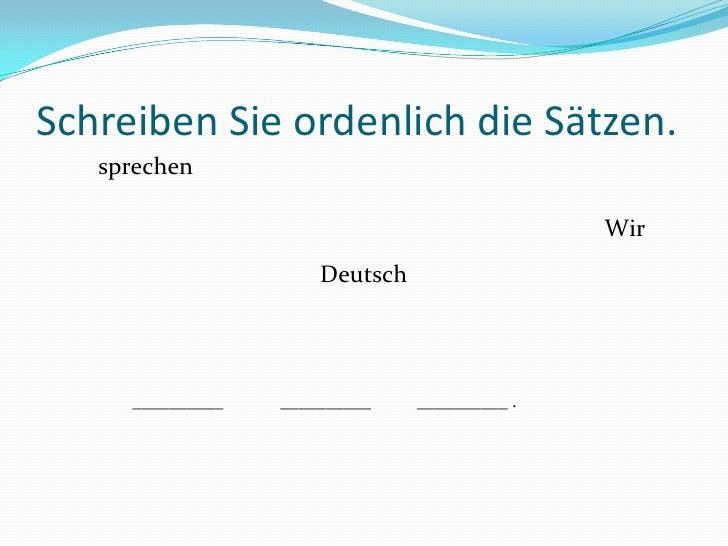 sprechen<br />Wir<br />Deutsch<br />__________<br />__________<br />__________ .<br />SchreibenSieordenlich die Sätzen.<br />
