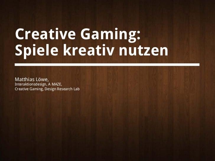 Creative Gaming:Spiele kreativ nutzenMatthias Löwe,Interaktionsdesign, A MAZE,Creative Gaming, Design Research Lab