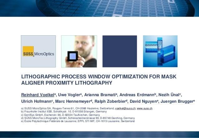 LITHOGRAPHIC PROCESS WINDOW OPTIMIZATION FOR MASK ALIGNER PROXIMITY LITHOGRAPHY Reinhard Voelkela, Uwe Voglera, Arianna Br...