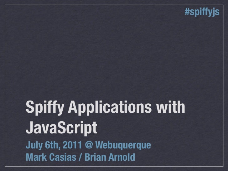 #spiffyjsSpiffy Applications withJavaScriptJuly 6th, 2011 @ WebuquerqueMark Casias / Brian Arnold
