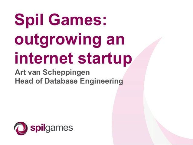 Spil Games: outgrowing an internet startup Art van Scheppingen Head of Database Engineering