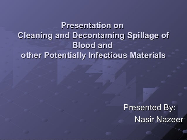 Presentation on Cleaning and Decontaming Spillage of Blood and other Potentially Infectious Materials  Presented By: Nasir...