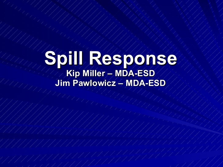 Spill Response Kip Miller – MDA-ESD Jim Pawlowicz – MDA-ESD