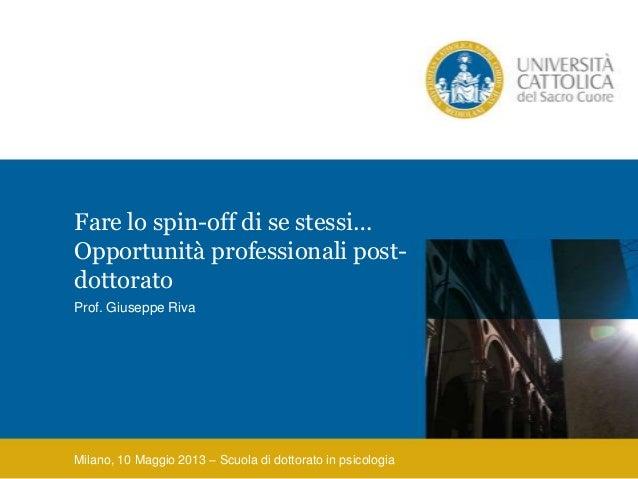 Fare lo spin-off di se stessi…Opportunità professionali post-dottoratoProf. Giuseppe RivaMilano, 10 Maggio 2013 – Scuola d...