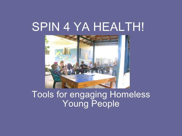 SPIN 4 YA HEALTH! Tools for engaging Homeless Young People
