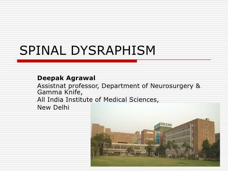 SPINAL DYSRAPHISM Deepak Agrawal Assistnat professor, Department of Neurosurgery & Gamma Knife, All India Institute of Med...