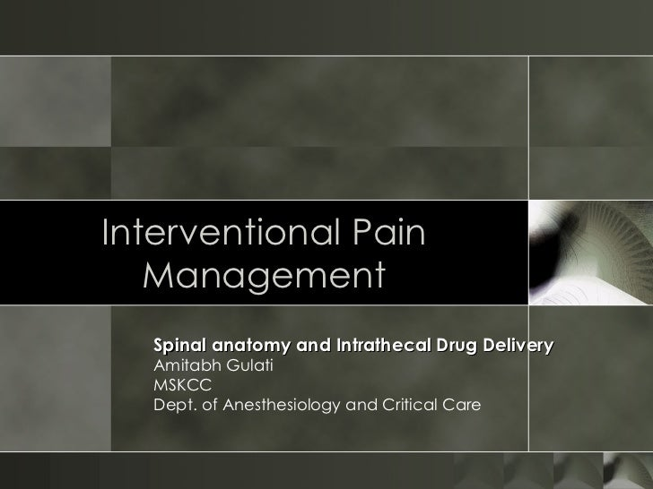 Interventional Pain Management Spinal anatomy and Intrathecal Drug Delivery Amitabh Gulati MSKCC Dept. of Anesthesiology a...