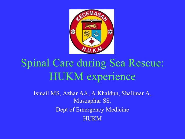 Spinal Care during Sea Rescue:      HUKM experience  Ismail MS, Azhar AA, A.Khaldun, Shalimar A,                 Muszaphar...