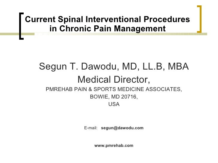 Current Spinal Interventional Procedures      in Chronic Pain Management       Segun T. Dawodu, MD, LL.B, MBA            M...