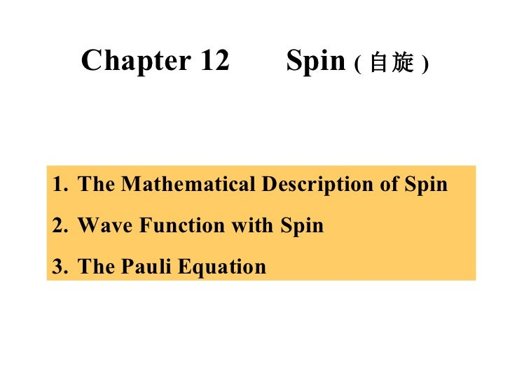 Chapter 12  Spin  ( 自旋 ) <ul><li>The Mathematical Description of Spin </li></ul><ul><li>Wave Function with Spin </li></ul>...