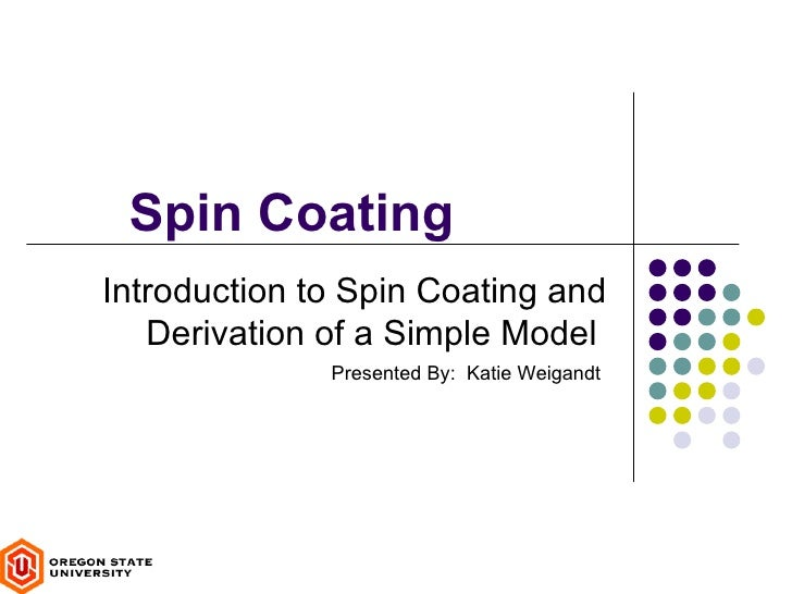 Spin CoatingIntroduction to Spin Coating and   Derivation of a Simple Model              Presented By: Katie Weigandt