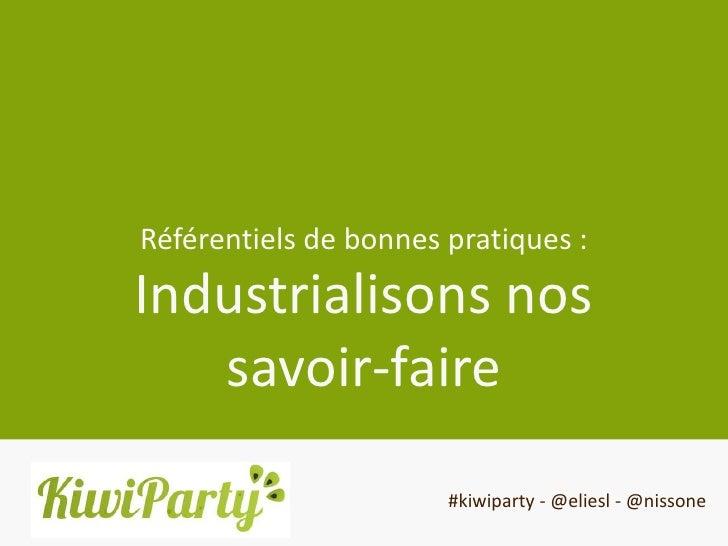 Référentiels de bonnes pratiques :Industrialisons nos   savoir-faire                       #kiwiparty - @eliesl - @nissone