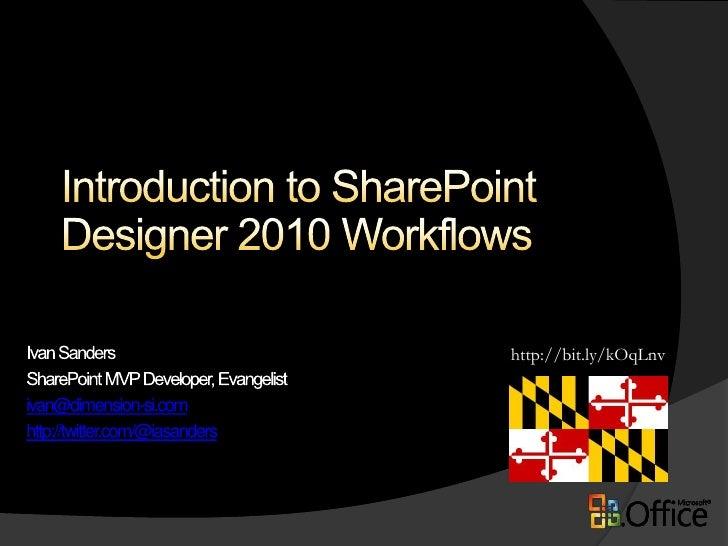 Introduction to SharePoint Designer 2010 Workflows<br />http://bit.ly/kOqLnv<br />Ivan Sanders<br />SharePoint MVP Develop...
