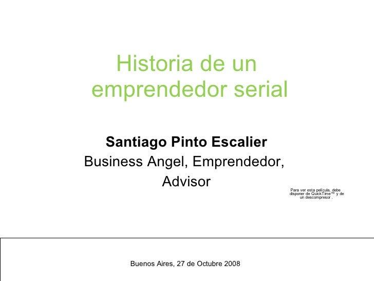 Historia de un  emprendedor serial Santiago Pinto Escalier Business Angel, Emprendedor,  Advisor <ul><ul><li>Buenos Aires,...