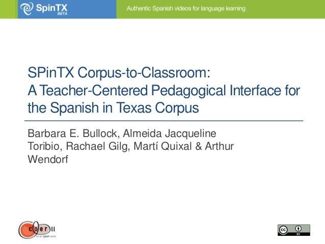 SPinTX Corpus-to-Classroom:ATeacher-Centered Pedagogical Interface forthe Spanish in Texas CorpusBarbara E. Bullock, Almei...