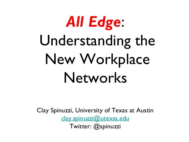 All Edge: Understanding the New Workplace Networks Clay Spinuzzi, University of Texas at Austin clay.spinuzzi@utexas.edu T...