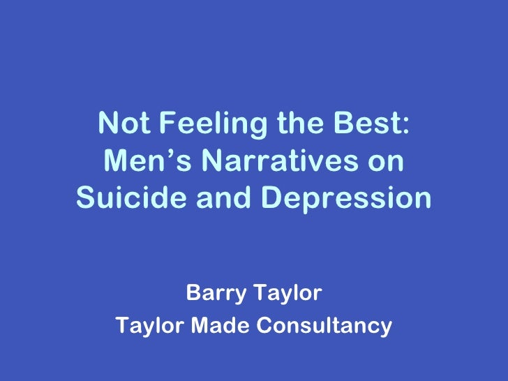 Not Feeling the Best: Men's Narratives onSuicide and Depression        Barry Taylor  Taylor Made Consultancy