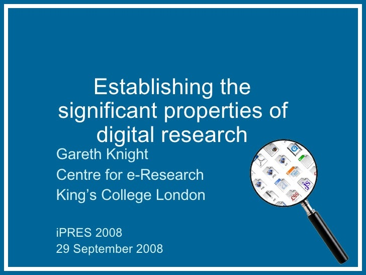 Establishing the significant properties of digital research Gareth Knight Centre for e-Research King's College London iPRE...