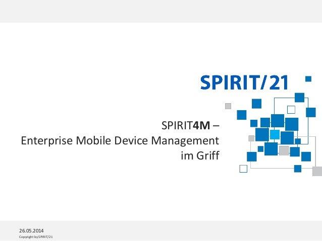 Copyright by SPIRIT/21 SPIRIT4M – Enterprise Mobile Device Management im Griff 26.05.2014