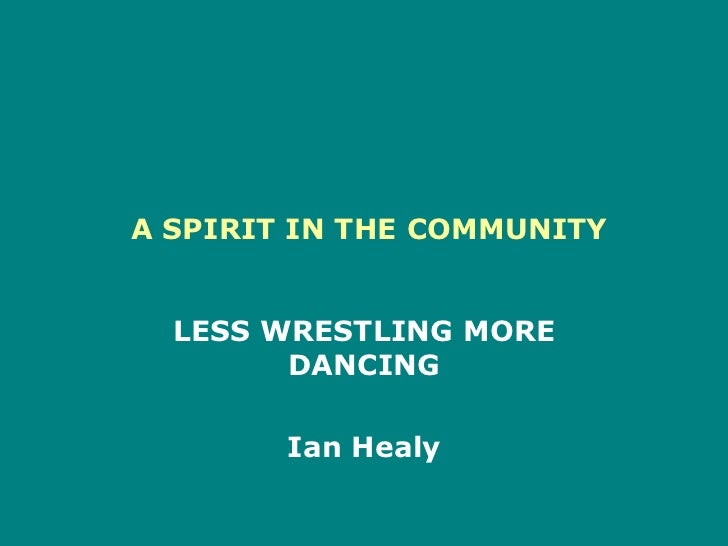 A SPIRIT IN THE COMMUNITY<br />LESS WRESTLING MORE DANCING<br />Ian Healy  <br />