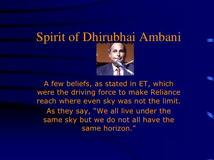 Spirit of Dhirubhai Ambani<br />A few beliefs, as stated in ET, which were the driving force to make Reliance reach where ...