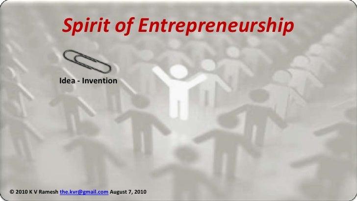 Spirit of Entrepreneurship<br />Idea - Invention<br />© 2010 K V Ramesh the.kvr@gmail.comAugust 8, 2010<br />