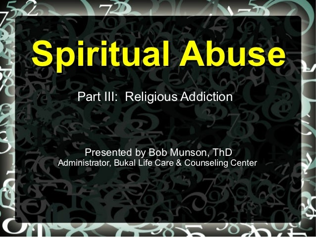 Spiritual Abuse     Part III: Religious Addiction       Presented by Bob Munson, ThD Administrator, Bukal Life Care & Coun...