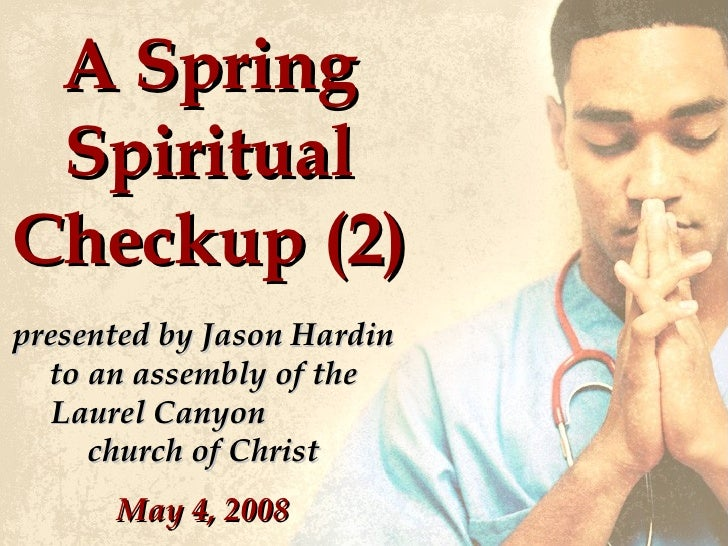 A Spring Spiritual Checkup (2) presented by Jason Hardin to an assembly of the Laurel Canyon  church of Christ May 4, 2008