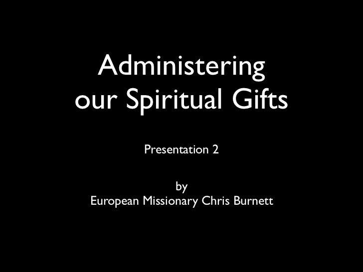 Administeringour Spiritual Gifts          Presentation 2                by European Missionary Chris Burnett