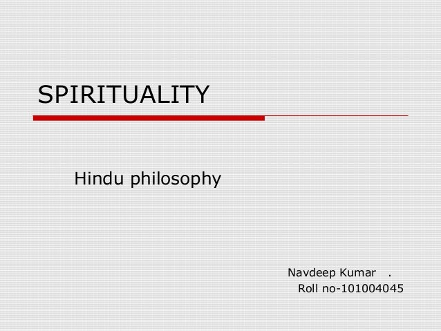SPIRITUALITY Hindu philosophy  Navdeep Kumar . Roll no-101004045