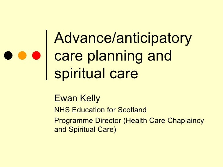 Advance/anticipatory care planning and Spirituality Ewan Kelly