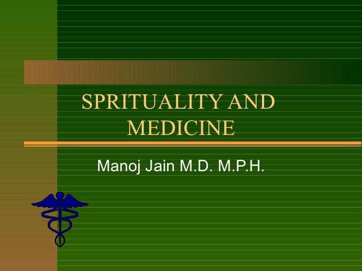 SPRITUALITY AND  MEDICINE Manoj Jain M.D. M.P.H.