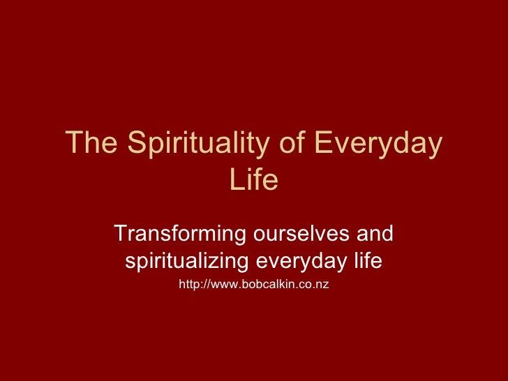 The Spirituality of Everyday Life Transforming ourselves and spiritualizing everyday life http://www.bobcalkin.co.nz