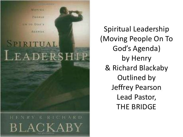 Spiritual Leadership (Moving People On To God's Agenda) by Henry & Richard Blackaby Outlined by Jeffrey Pearson Lead Pasto...