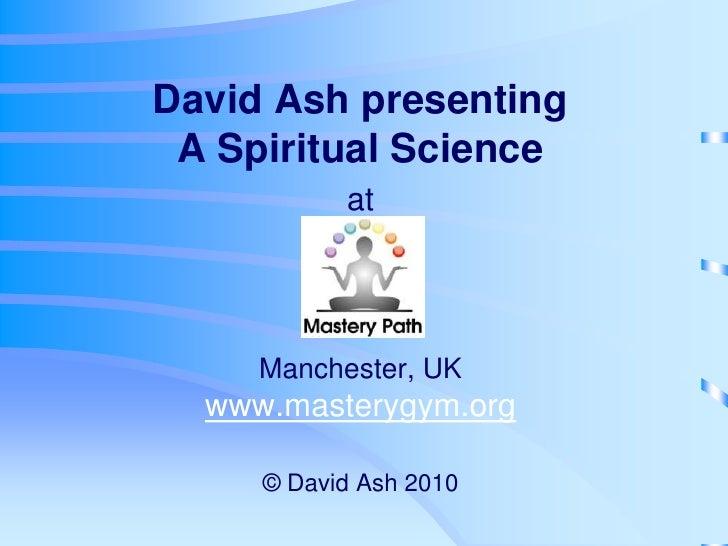 David Ash presentingA Spiritual Science atManchester, UKwww.masterygym.org© David Ash 2010<br />