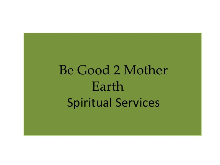 Be Good 2 Mother       Earth  Spiritual Services