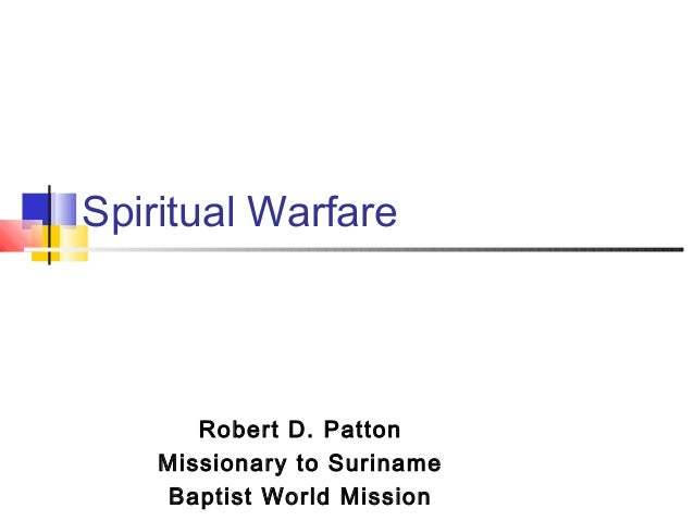 Spiritual Warfare Robert D. Patton Missionary to Suriname Baptist World Mission