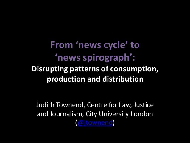 From 'news cycle' to      'news spirograph':Disrupting patterns of consumption,    production and distribution Judith Town...
