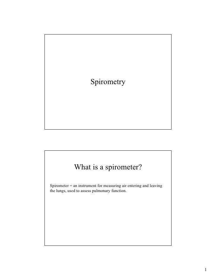Spirometry                  What is a spirometer?  Spirometer = an instrument for measuring air entering and leaving the l...